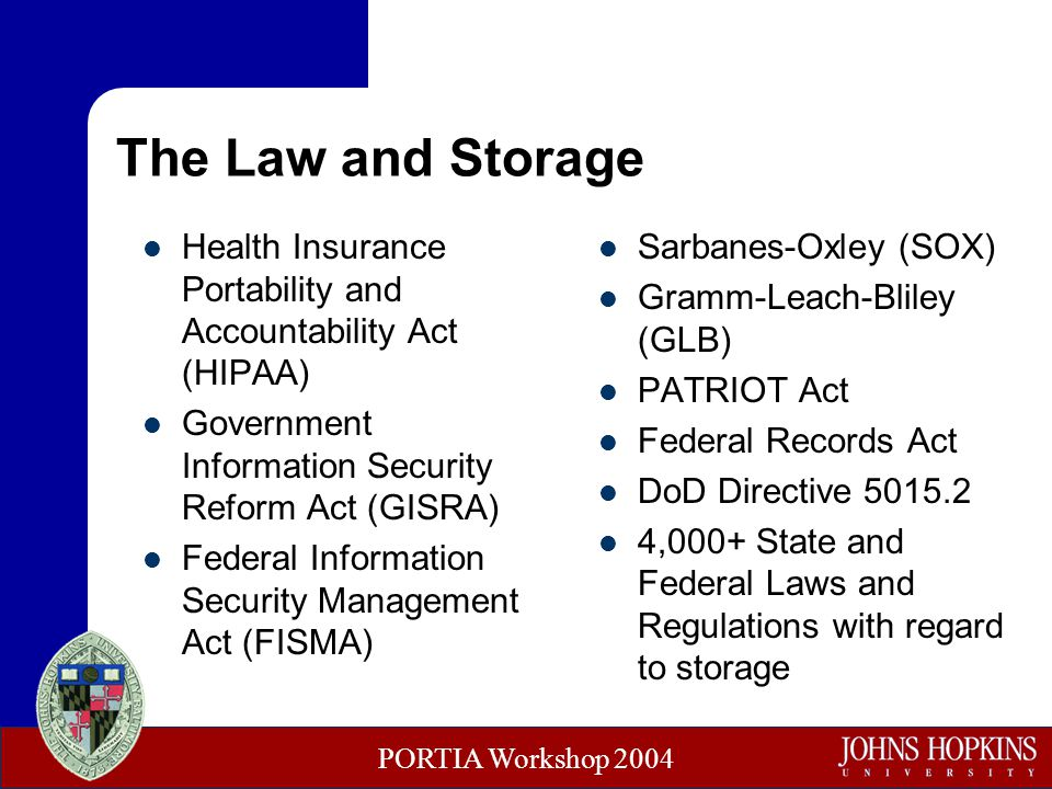PORTIA Workshop 2004 The Law and Storage Health Insurance Portability and Accountability Act (HIPAA) Government Information Security Reform Act (GISRA) Federal Information Security Management Act (FISMA) Sarbanes-Oxley (SOX) Gramm-Leach-Bliley (GLB) PATRIOT Act Federal Records Act DoD Directive 5015.2 4,000+ State and Federal Laws and Regulations with regard to storage