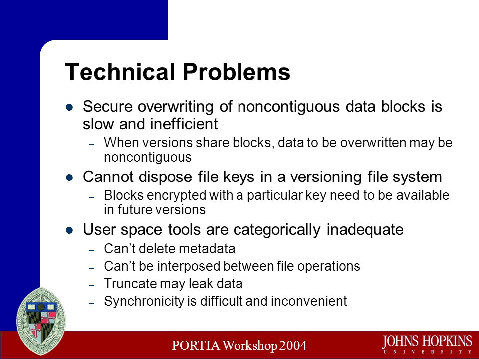 PORTIA Workshop 2004 Technical Problems Secure overwriting of noncontiguous data blocks is slow and inefficient – When versions share blocks, data to be overwritten may be noncontiguous Cannot dispose file keys in a versioning file system – Blocks encrypted with a particular key need to be available in future versions User space tools are categorically inadequate – Can't delete metadata – Can't be interposed between file operations – Truncate may leak data – Synchronicity is difficult and inconvenient