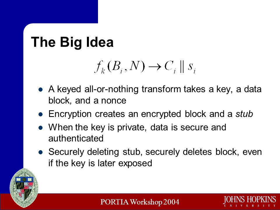 PORTIA Workshop 2004 The Big Idea A keyed all-or-nothing transform takes a key, a data block, and a nonce Encryption creates an encrypted block and a stub When the key is private, data is secure and authenticated Securely deleting stub, securely deletes block, even if the key is later exposed