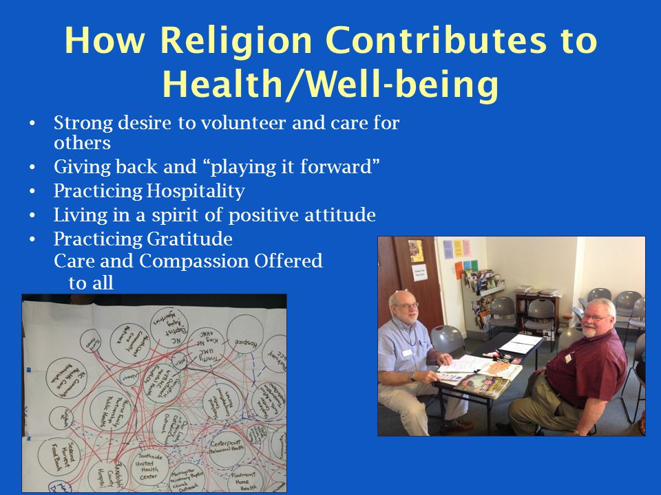 How Religion Contributes to Health/Well-being Strong desire to volunteer and care for others Giving back and playing it forward Practicing Hospitality Living in a spirit of positive attitude Practicing Gratitude Care and Compassion Offered to all