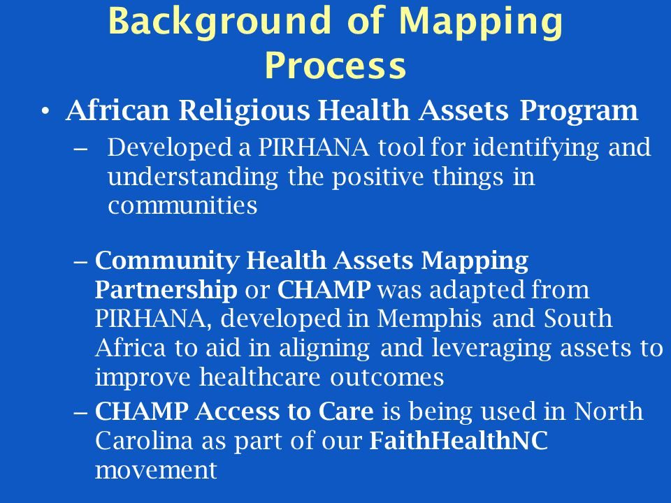 Background of Mapping Process African Religious Health Assets Program – Developed a PIRHANA tool for identifying and understanding the positive things in communities – Community Health Assets Mapping Partnership or CHAMP was adapted from PIRHANA, developed in Memphis and South Africa to aid in aligning and leveraging assets to improve healthcare outcomes – CHAMP Access to Care is being used in North Carolina as part of our FaithHealthNC movement