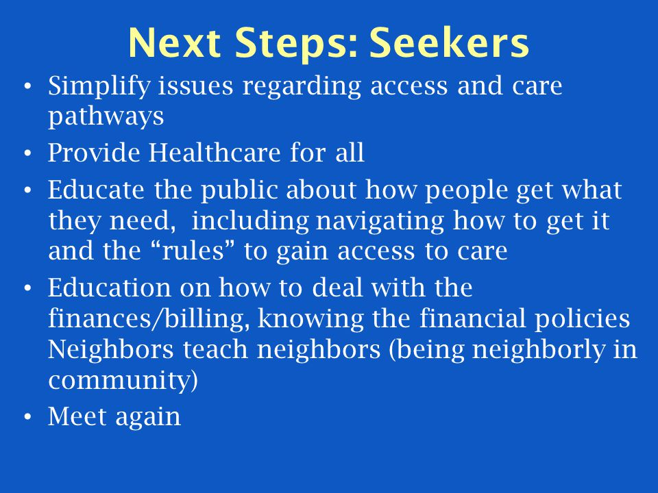 Next Steps: Seekers Simplify issues regarding access and care pathways Provide Healthcare for all Educate the public about how people get what they need, including navigating how to get it and the rules to gain access to care Education on how to deal with the finances/billing, knowing the financial policies Neighbors teach neighbors (being neighborly in community) Meet again
