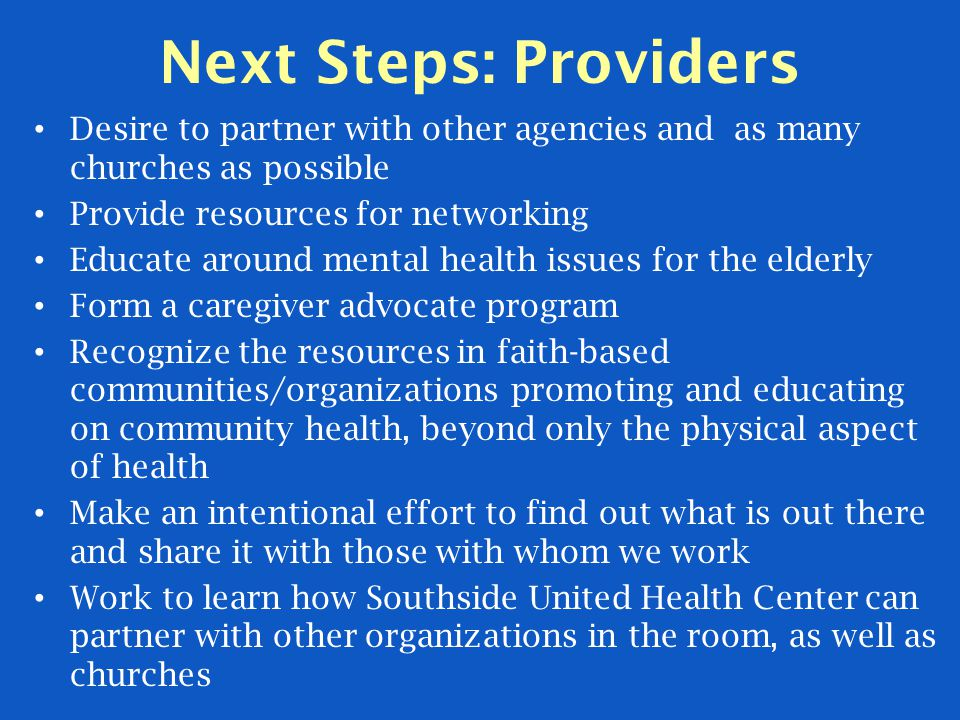 Next Steps: Providers Desire to partner with other agencies and as many churches as possible Provide resources for networking Educate around mental health issues for the elderly Form a caregiver advocate program Recognize the resources in faith-based communities/organizations promoting and educating on community health, beyond only the physical aspect of health Make an intentional effort to find out what is out there and share it with those with whom we work Work to learn how Southside United Health Center can partner with other organizations in the room, as well as churches