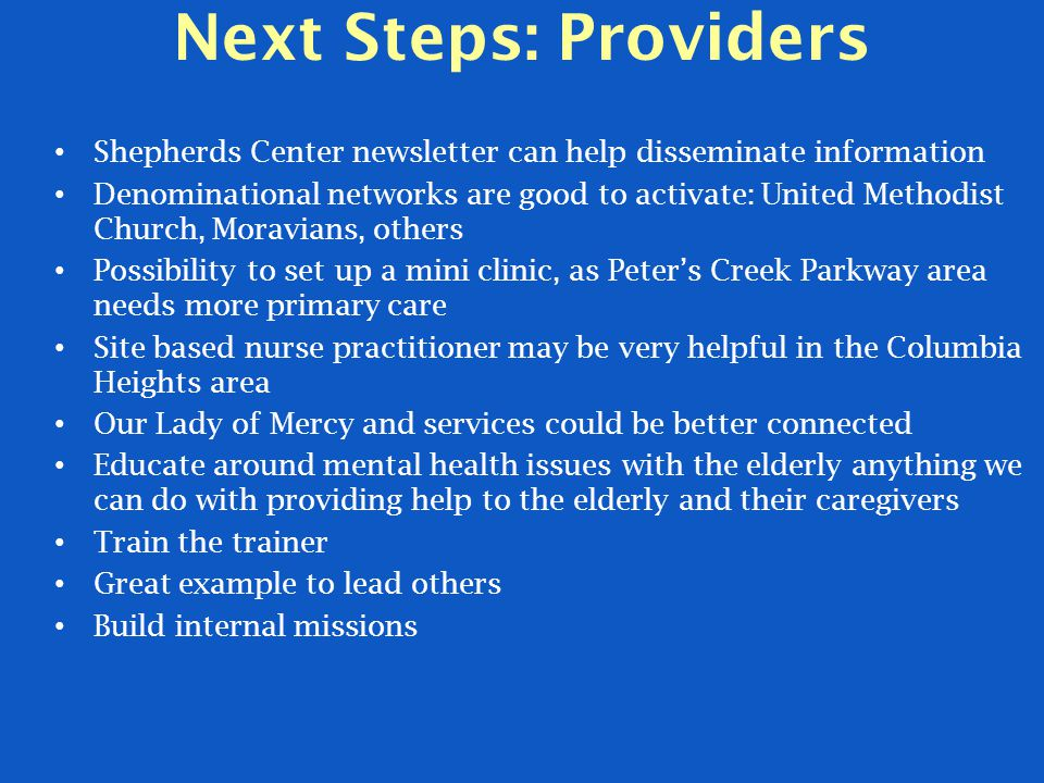Next Steps: Providers Shepherds Center newsletter can help disseminate information Denominational networks are good to activate: United Methodist Church, Moravians, others Possibility to set up a mini clinic, as Peter's Creek Parkway area needs more primary care Site based nurse practitioner may be very helpful in the Columbia Heights area Our Lady of Mercy and services could be better connected Educate around mental health issues with the elderly anything we can do with providing help to the elderly and their caregivers Train the trainer Great example to lead others Build internal missions
