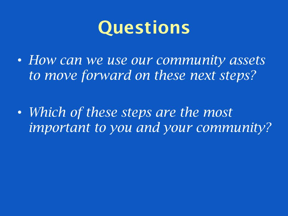 Questions How can we use our community assets to move forward on these next steps? Which of these steps are the most important to you and your communi
