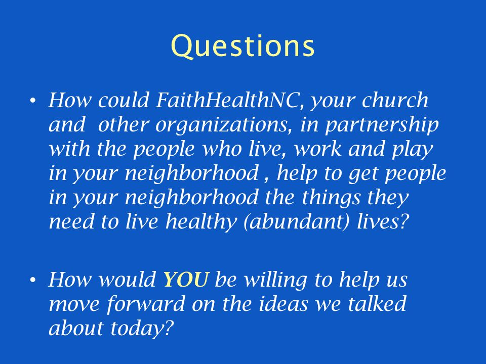 Questions How could FaithHealthNC, your church and other organizations, in partnership with the people who live, work and play in your neighborhood, help to get people in your neighborhood the things they need to live healthy (abundant) lives.