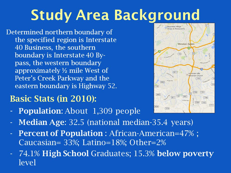 Study Area Background Basic Stats (in 2010): - Population: About 1,309 people -Median Age: 32.5 (national median-35.4 years) -Percent of Population : African-American=47% ; Caucasian= 33%; Latino=18%; Other=2% -74.1% High School Graduates; 15.3% below poverty level Determined northern boundary of the specified region is Interstate 40 Business, the southern boundary is Interstate 40 By- pass, the western boundary approximately ½ mile West of Peter's Creek Parkway and the eastern boundary is Highway 52.