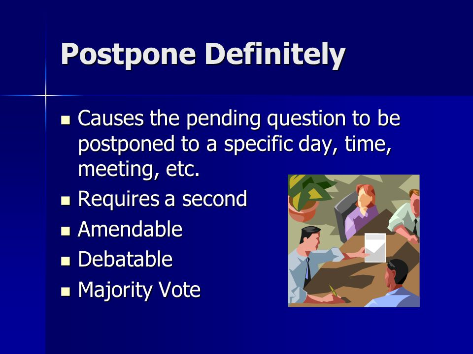 Postpone Definitely Causes the pending question to be postponed to a specific day, time, meeting, etc. Causes the pending question to be postponed to