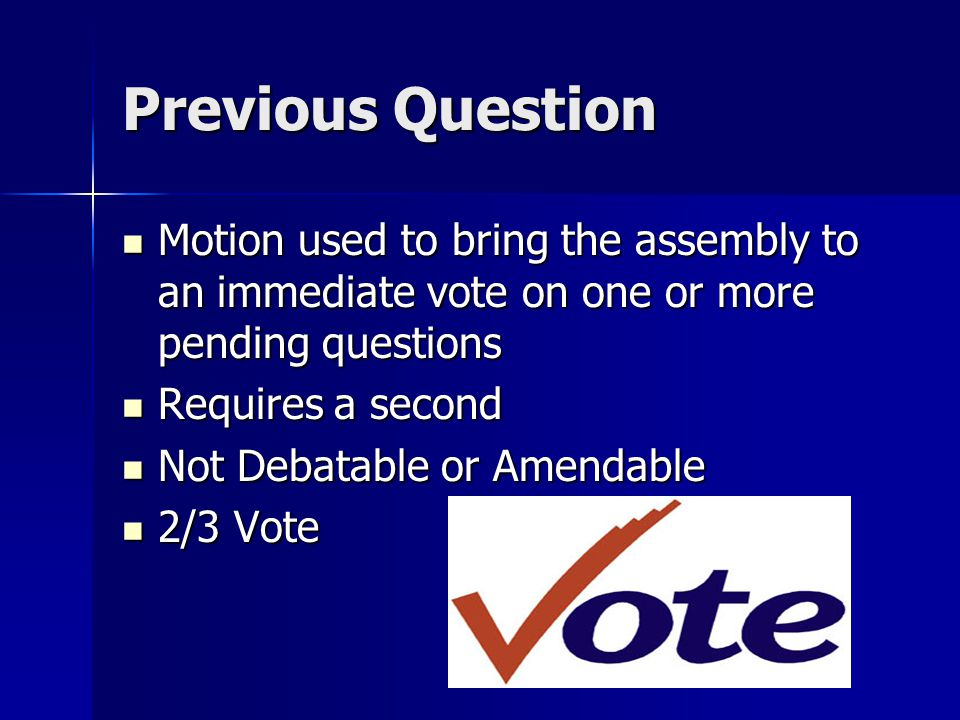 Previous Question Motion used to bring the assembly to an immediate vote on one or more pending questions Motion used to bring the assembly to an immediate vote on one or more pending questions Requires a second Requires a second Not Debatable or Amendable Not Debatable or Amendable 2/3 Vote 2/3 Vote