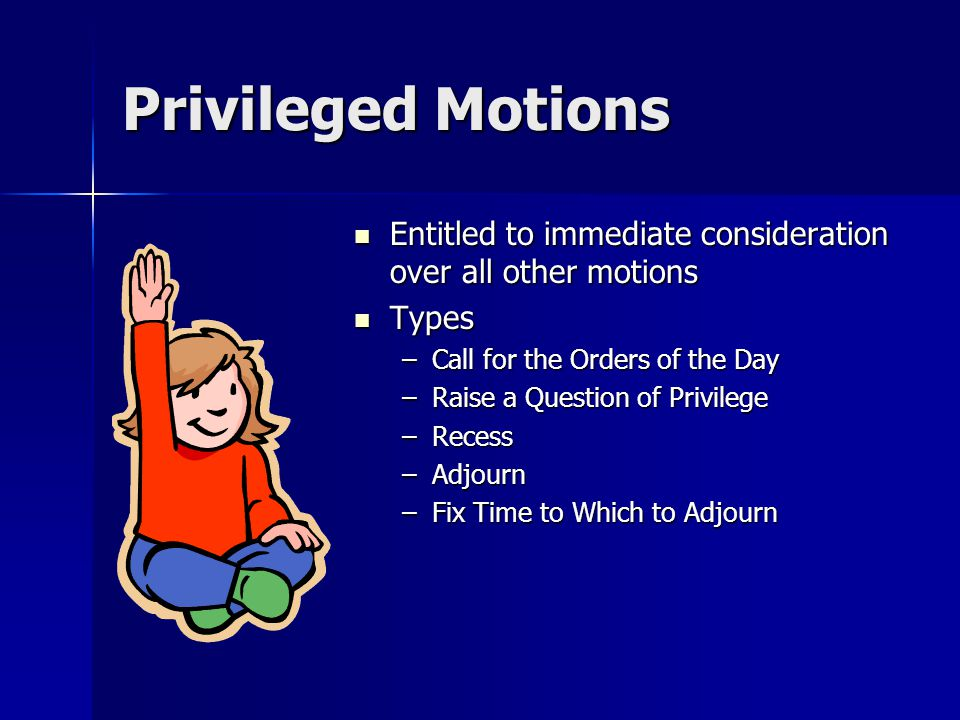 Privileged Motions Entitled to immediate consideration over all other motions Entitled to immediate consideration over all other motions Types Types –