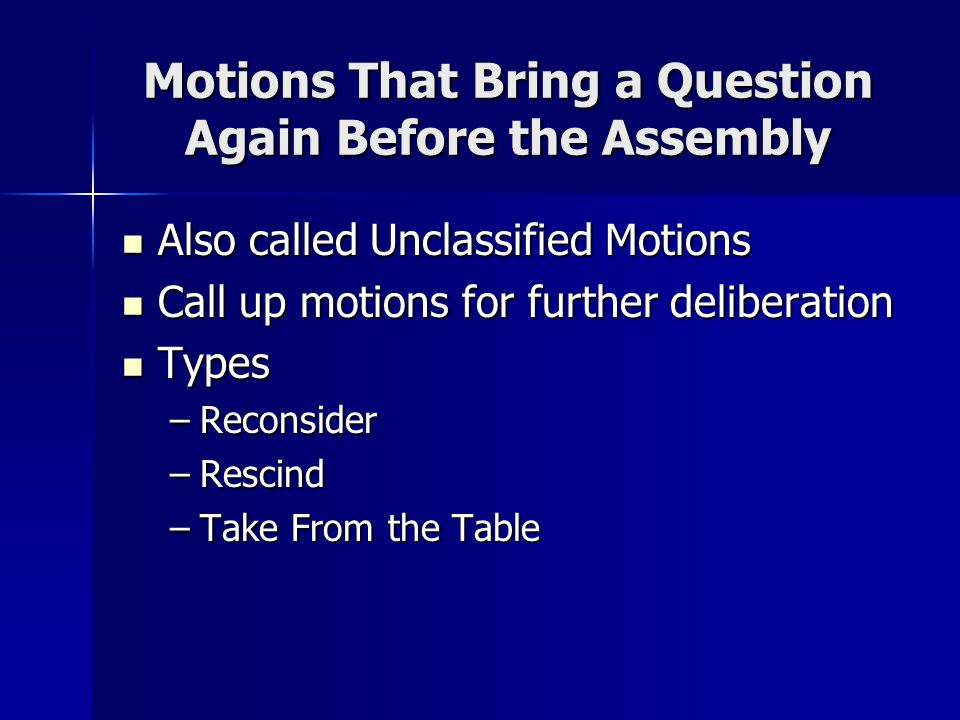 Motions That Bring a Question Again Before the Assembly Also called Unclassified Motions Also called Unclassified Motions Call up motions for further