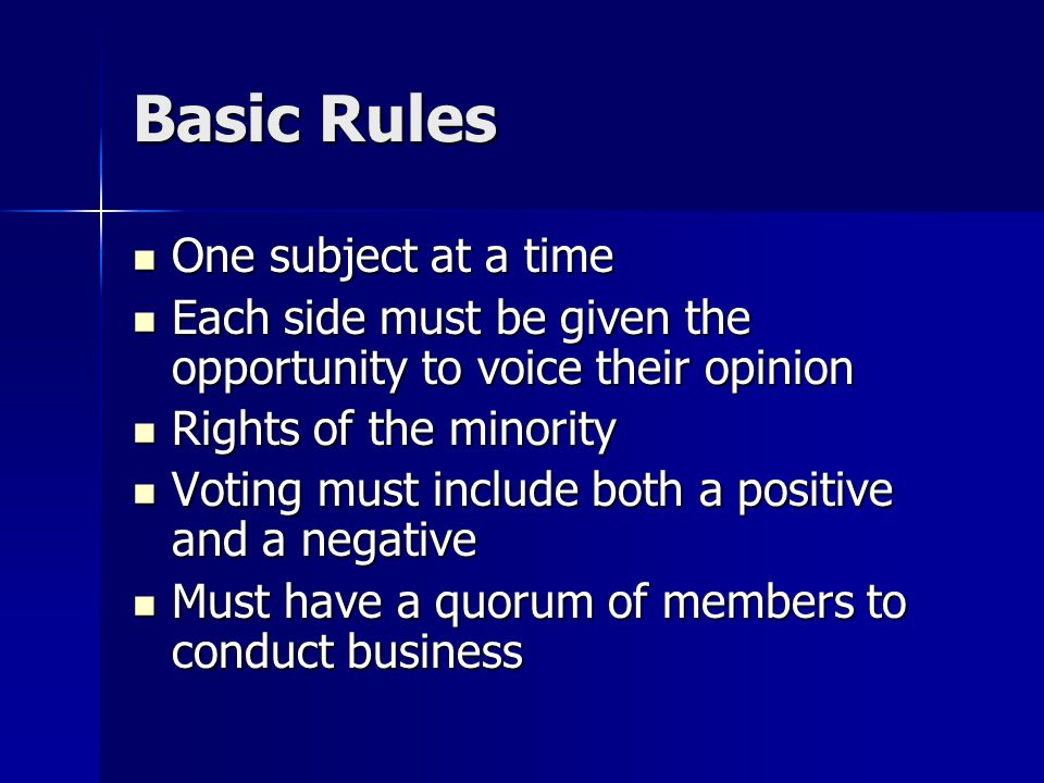 Basic Rules One subject at a time One subject at a time Each side must be given the opportunity to voice their opinion Each side must be given the opportunity to voice their opinion Rights of the minority Rights of the minority Voting must include both a positive and a negative Voting must include both a positive and a negative Must have a quorum of members to conduct business Must have a quorum of members to conduct business