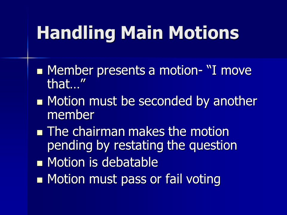 "Handling Main Motions Member presents a motion- ""I move that…"" Member presents a motion- ""I move that…"" Motion must be seconded by another member Moti"