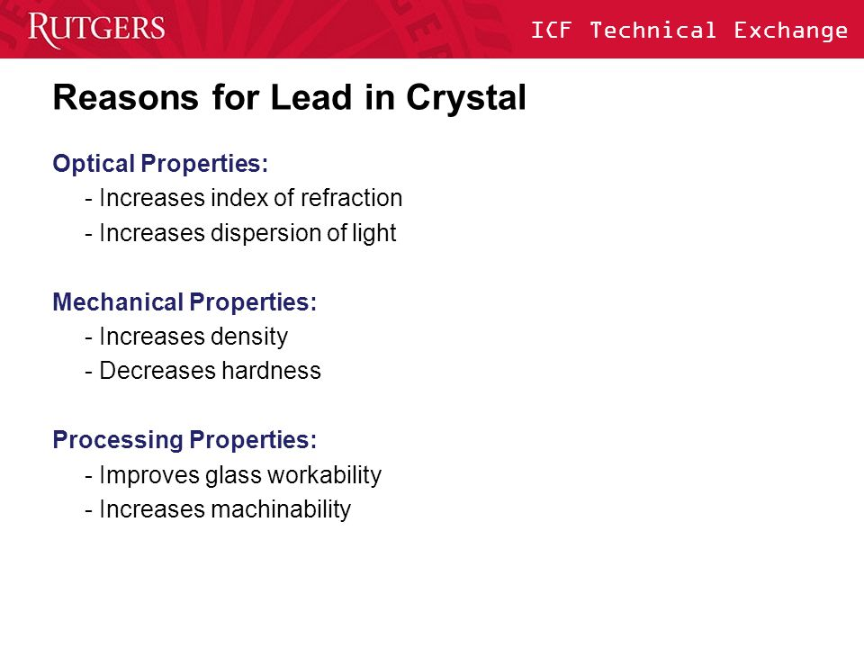 ICF Technical Exchange Chemical aspects of Lead in Crystal Lead's role as a glass former: Some fraction of lead atoms occupy glass network positions Covalently bonded to silicon in the silicate structure Lead leaching of lead as a glass former: Negligible for acidic solutions below ph=7 - Due to covalent bonds of lead glass formers Low for alkaline solutions below pH=10 - Slow deterioration of silicate network; releases lead ions High for alkaline solutions above pH=10 - Rapid deterioration of silicate network; releases lead ions Lehman 2002