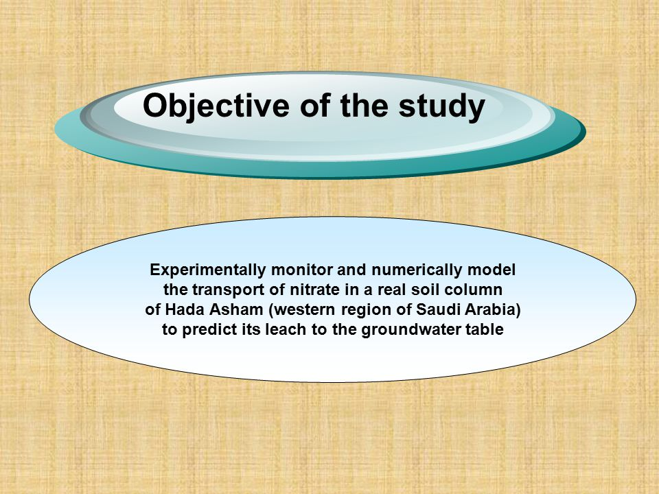 Objective of the study Experimentally monitor and numerically model the transport of nitrate in a real soil column of Hada Asham (western region of Saudi Arabia) to predict its leach to the groundwater table