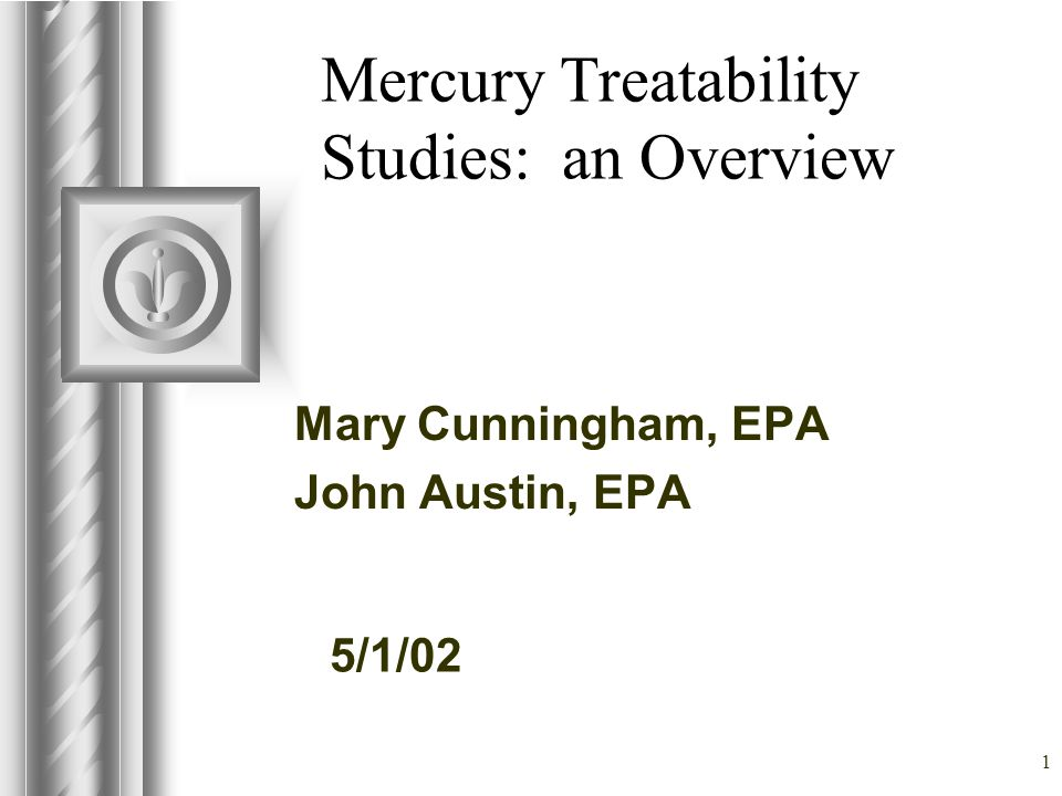5/1/02 1 Mercury Treatability Studies: an Overview Mary Cunningham, EPA John Austin, EPA This presentation will probably involve audience discussion, which will create action items.