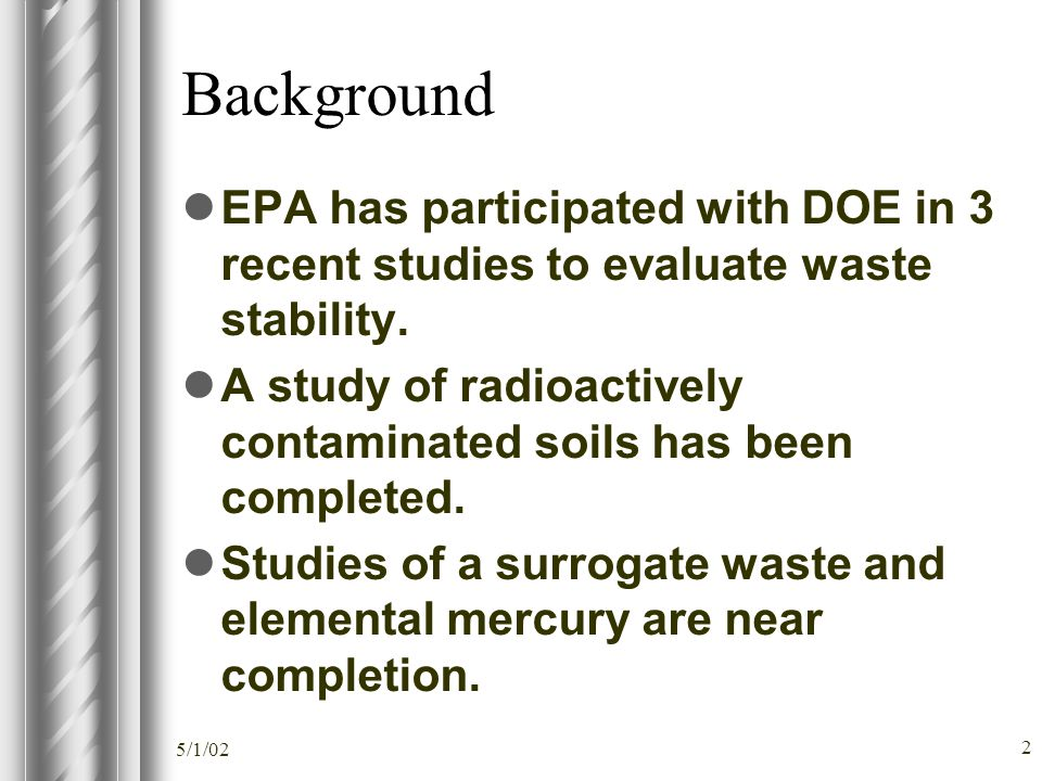 5/1/02 2 Background EPA has participated with DOE in 3 recent studies to evaluate waste stability. A study of radioactively contaminated soils has bee