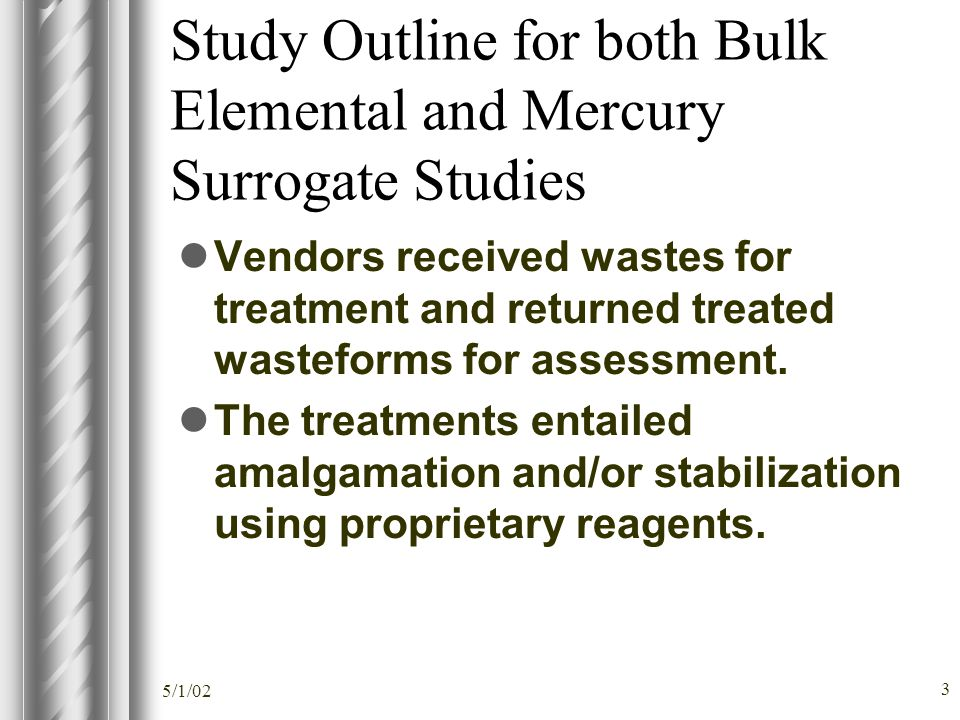 5/1/02 3 Study Outline for both Bulk Elemental and Mercury Surrogate Studies Vendors received wastes for treatment and returned treated wasteforms for