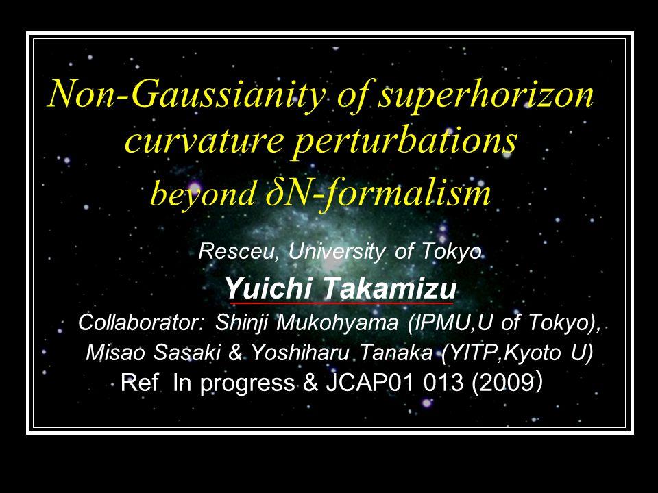 Non-Gaussianity of superhorizon curvature perturbations beyond δN-formalism Resceu, University of Tokyo Yuichi Takamizu Collaborator: Shinji Mukohyama (IPMU,U of Tokyo), Misao Sasaki & Yoshiharu Tanaka (YITP,Kyoto U) Ref In progress & JCAP01 013 (2009 )