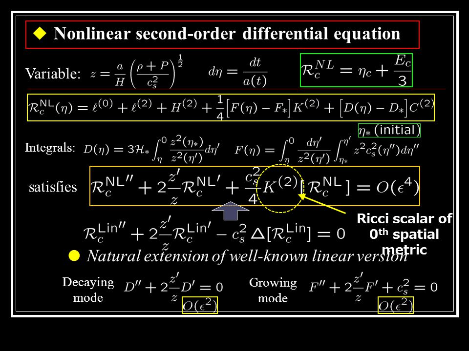 ◆ Nonlinear second-order differential equation Variable: Integrals: Decaying mode Growing mode ● Natural extension of well-known linear version satisfies Ricci scalar of 0 th spatial metric