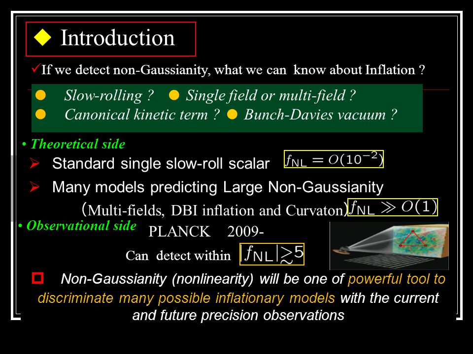 ◆ Introduction  Standard single slow-roll scalar  Many models predicting Large Non-Gaussianity ( Multi-fields, DBI inflation and Curvaton )  Non-Gaussianity (nonlinearity) will be one of powerful tool to discriminate many possible inflationary models with the current and future precision observations PLANCK 2009- Observational side Can detect within If we detect non-Gaussianity, what we can know about Inflation .