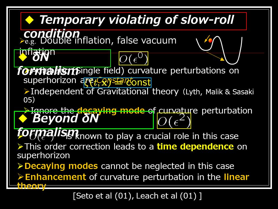 ● Starobinsky's model (92)  Enhancement of the curvature perturbation near superhorizon ◆ Example  There is a stage at which slow-roll conditions are violated Decaying mode Growing mode ● Leach, Sasaki, Wands & Liddle (01) Linear theory The in the expansion  Enhancement of curvature perturbation near Growing mode decaying mode Initial:Final:
