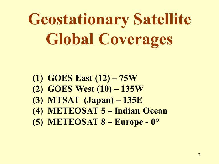 7 Geostationary Satellite Global Coverages (1) GOES East (12) – 75W (2) GOES West (10) – 135W (3) MTSAT (Japan) – 135E (4) METEOSAT 5 – Indian Ocean (