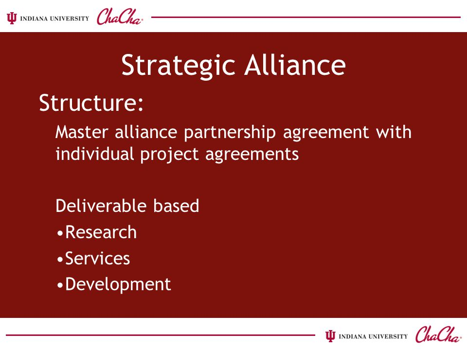 Strategic Alliance Structure: Master alliance partnership agreement with individual project agreements Deliverable based Research Services Development