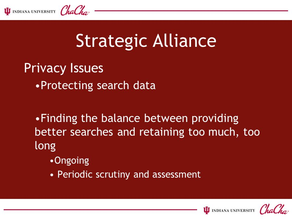 Strategic Alliance Privacy Issues Protecting search data Finding the balance between providing better searches and retaining too much, too long Ongoing Periodic scrutiny and assessment