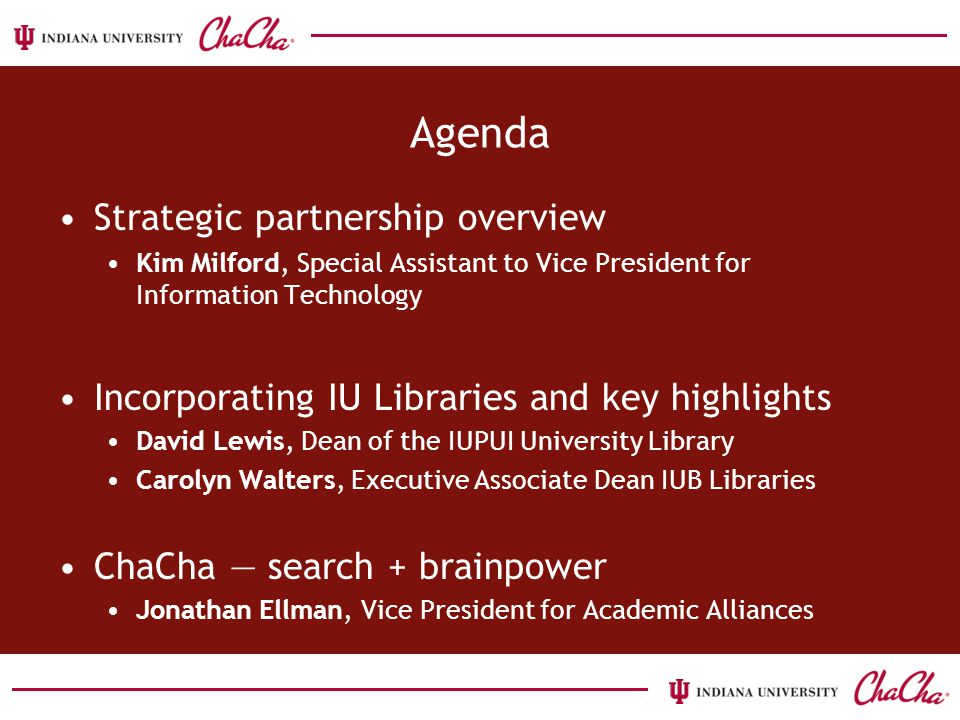 Agenda Strategic partnership overview Kim Milford, Special Assistant to Vice President for Information Technology Incorporating IU Libraries and key highlights David Lewis, Dean of the IUPUI University Library Carolyn Walters, Executive Associate Dean IUB Libraries ChaCha — search + brainpower Jonathan Ellman, Vice President for Academic Alliances