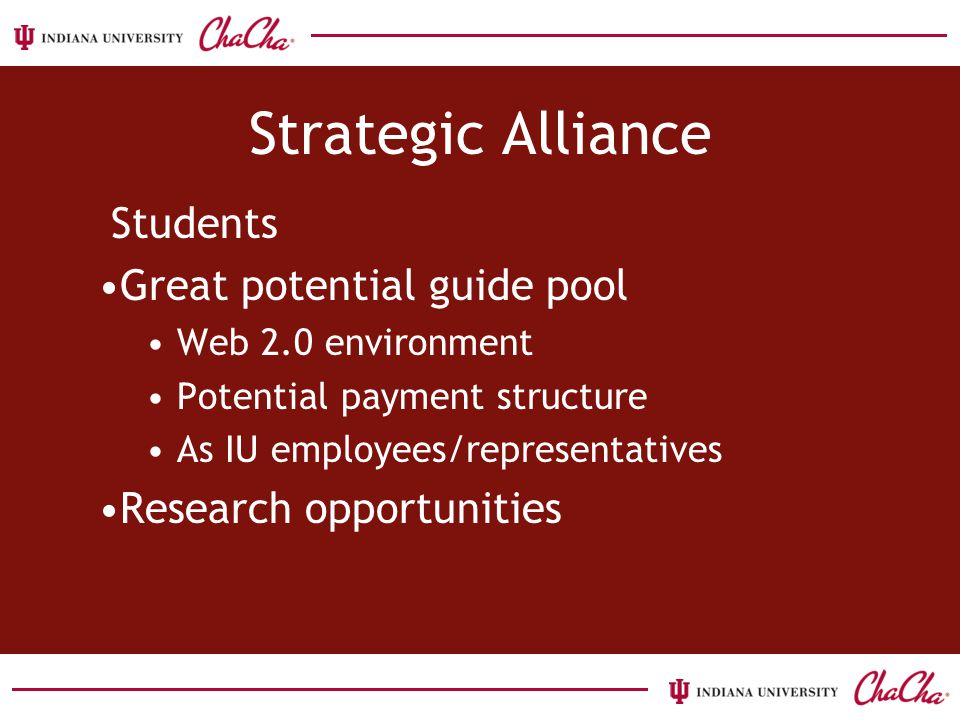 Strategic Alliance Students Great potential guide pool Web 2.0 environment Potential payment structure As IU employees/representatives Research opportunities