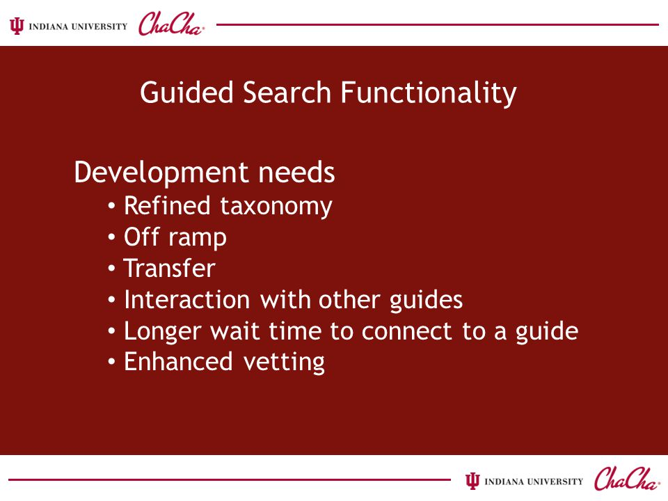 Development needs Refined taxonomy Off ramp Transfer Interaction with other guides Longer wait time to connect to a guide Enhanced vetting Guided Search Functionality