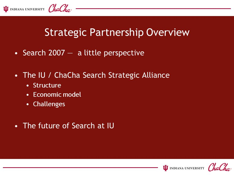 Strategic Partnership Overview Search 2007 — a little perspective The IU / ChaCha Search Strategic Alliance Structure Economic model Challenges The future of Search at IU