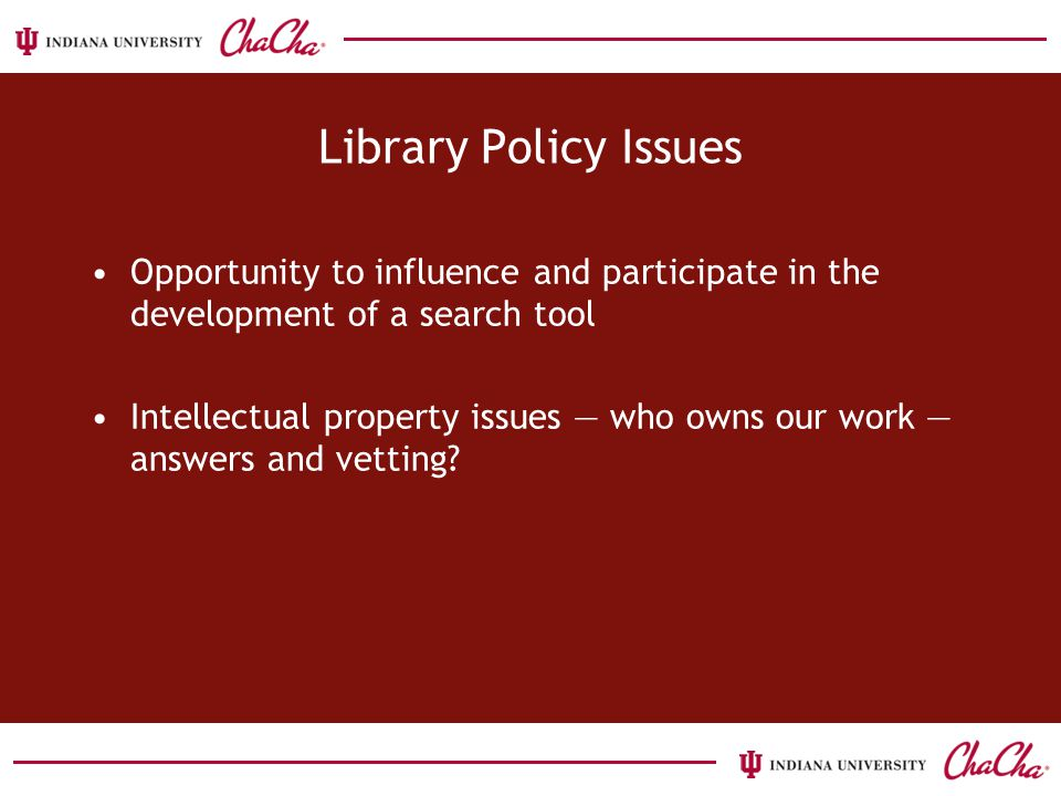 Library Policy Issues Opportunity to influence and participate in the development of a search tool Intellectual property issues — who owns our work — answers and vetting