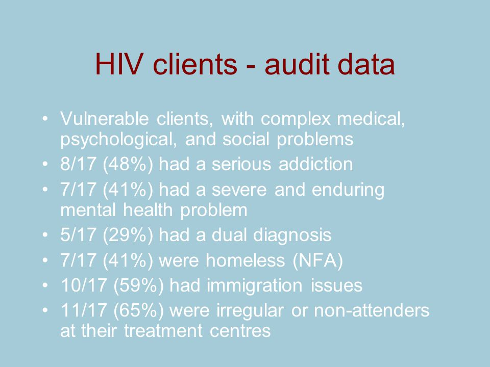 HIV clients - audit data Vulnerable clients, with complex medical, psychological, and social problems 8/17 (48%) had a serious addiction 7/17 (41%) ha