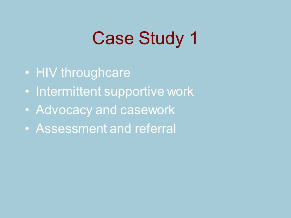 Case Study 1 HIV throughcare Intermittent supportive work Advocacy and casework Assessment and referral