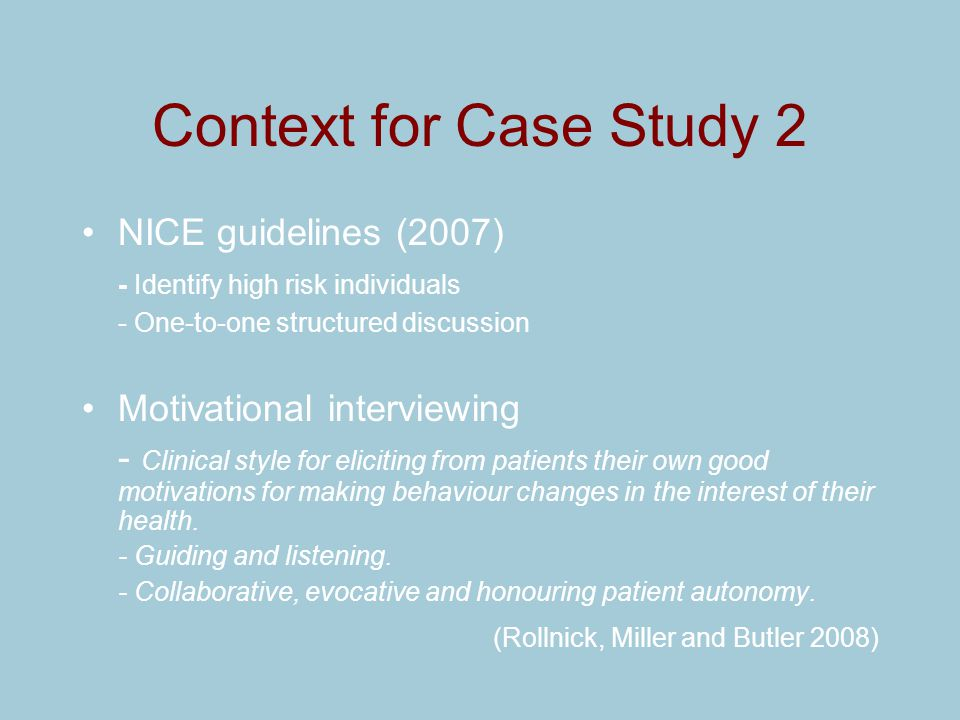 Context for Case Study 2 NICE guidelines (2007) - Identify high risk individuals - One-to-one structured discussion Motivational interviewing - Clinic