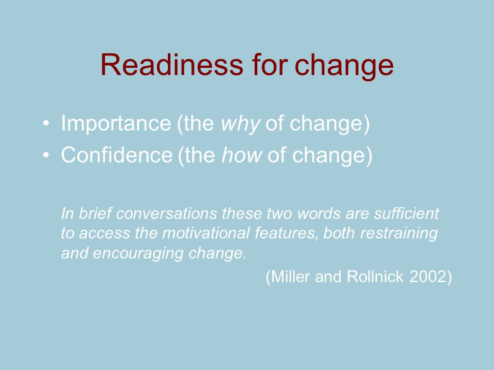 Readiness for change Importance (the why of change) Confidence (the how of change) In brief conversations these two words are sufficient to access the