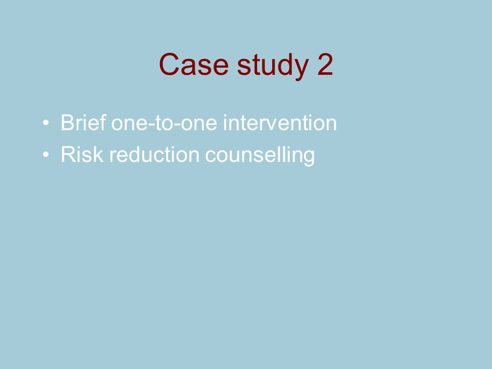 Case study 2 Brief one-to-one intervention Risk reduction counselling