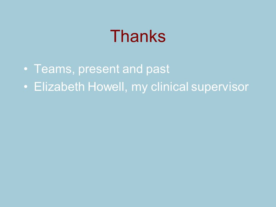 Thanks Teams, present and past Elizabeth Howell, my clinical supervisor