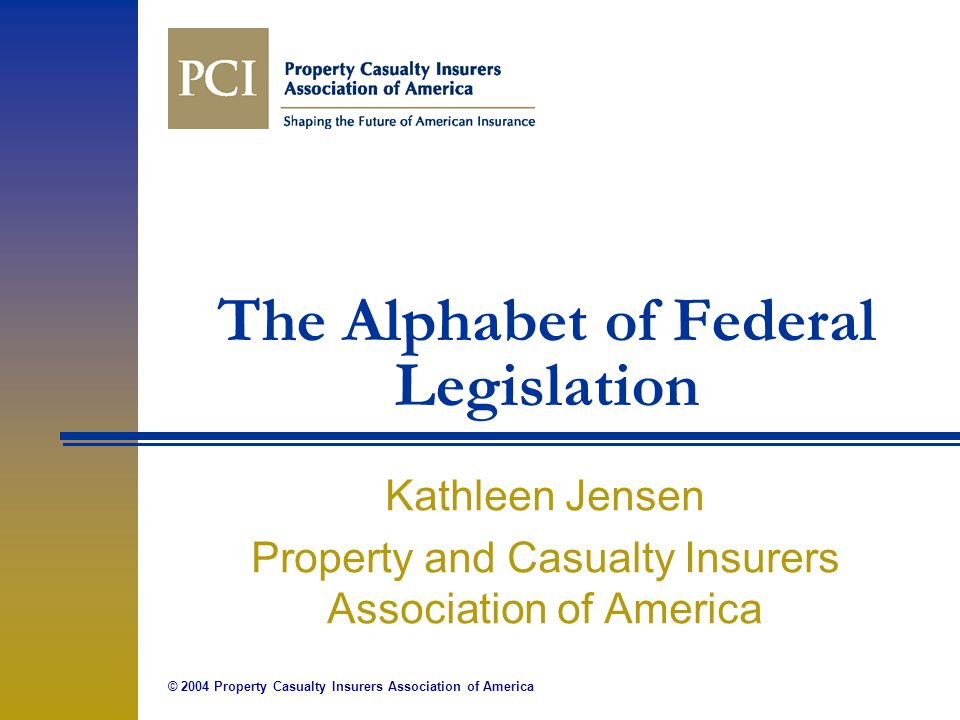 © 2004 Property Casualty Insurers Association of America The Alphabet of Federal Legislation Kathleen Jensen Property and Casualty Insurers Association of America