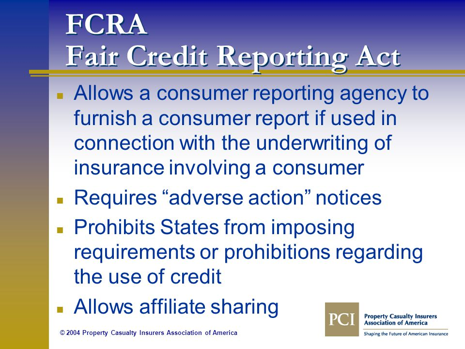 © 2004 Property Casualty Insurers Association of America FCRA Fair Credit Reporting Act n Allows a consumer reporting agency to furnish a consumer report if used in connection with the underwriting of insurance involving a consumer n Requires adverse action notices n Prohibits States from imposing requirements or prohibitions regarding the use of credit n Allows affiliate sharing