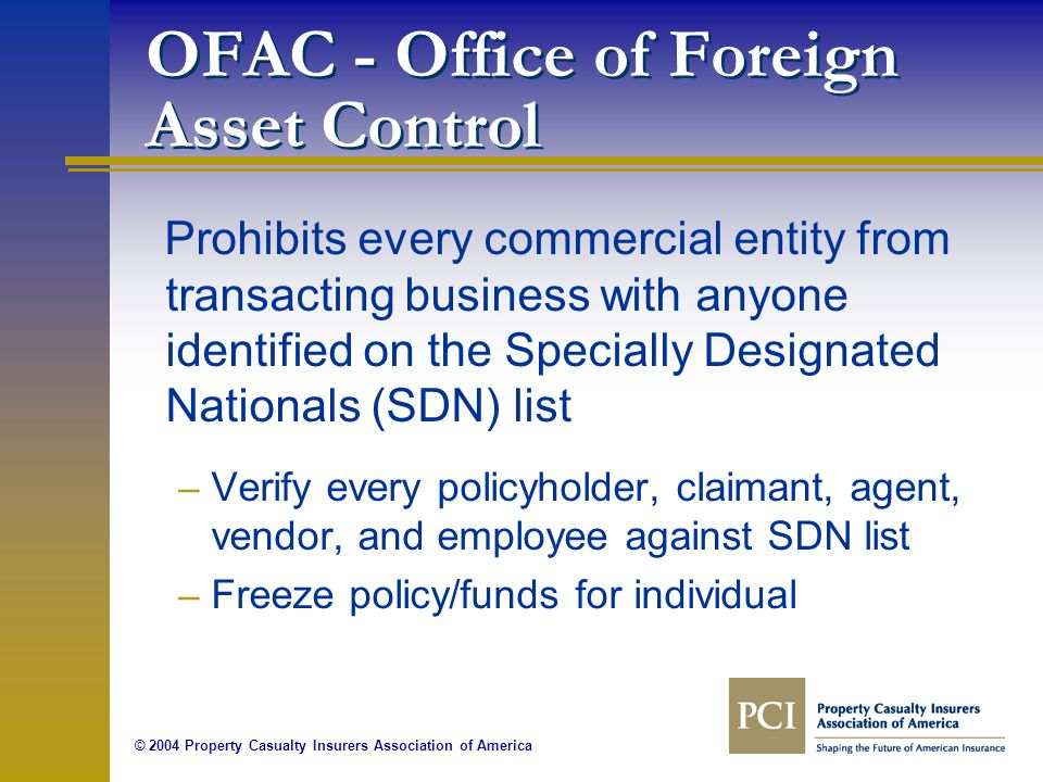 © 2004 Property Casualty Insurers Association of America OFAC - Office of Foreign Asset Control Prohibits every commercial entity from transacting business with anyone identified on the Specially Designated Nationals (SDN) list – Verify every policyholder, claimant, agent, vendor, and employee against SDN list – Freeze policy/funds for individual