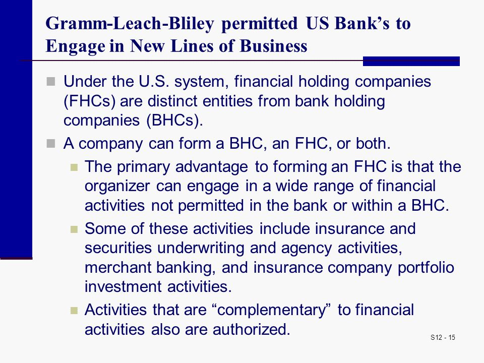 S12 - 15 Gramm-Leach-Bliley permitted US Bank's to Engage in New Lines of Business Under the U.S. system, financial holding companies (FHCs) are disti