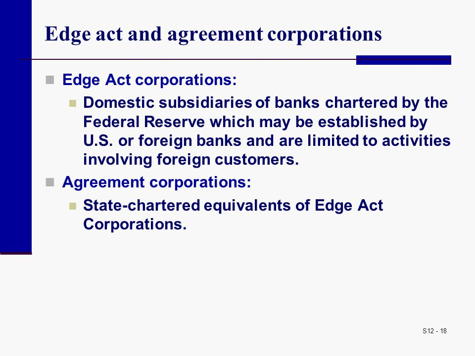 S12 - 18 Edge act and agreement corporations Edge Act corporations: Domestic subsidiaries of banks chartered by the Federal Reserve which may be estab