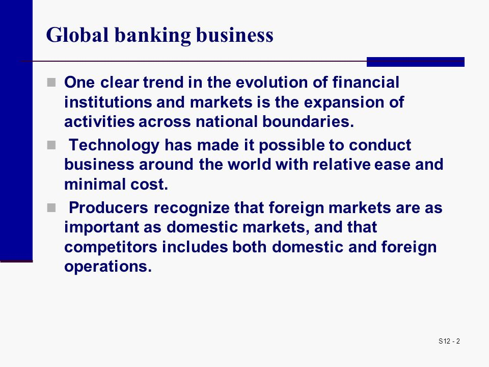 S12 - 13 Universal banking model Universal banking is the conduct of a variety of financial services such as: trading of financial instruments; foreign exchange activities; underwriting new debt and equity issues; investment management, insurance; as well as extension of credit and deposit gathering Universal banks have long dominated banking in most of continental Europe.