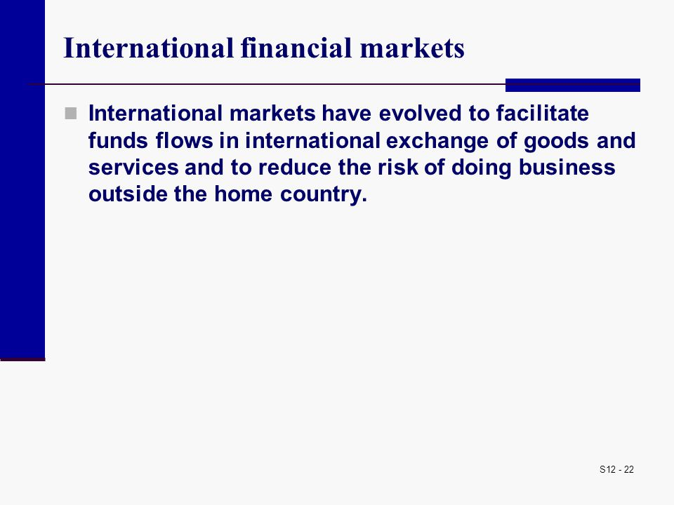 S12 - 22 International financial markets International markets have evolved to facilitate funds flows in international exchange of goods and services