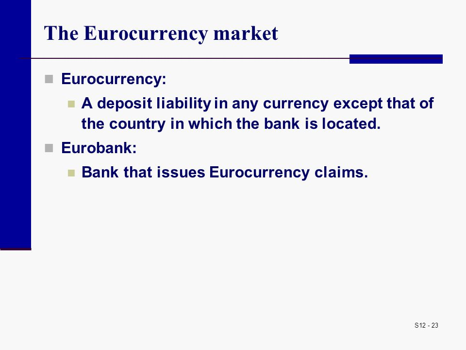 S12 - 23 The Eurocurrency market Eurocurrency: A deposit liability in any currency except that of the country in which the bank is located. Eurobank: