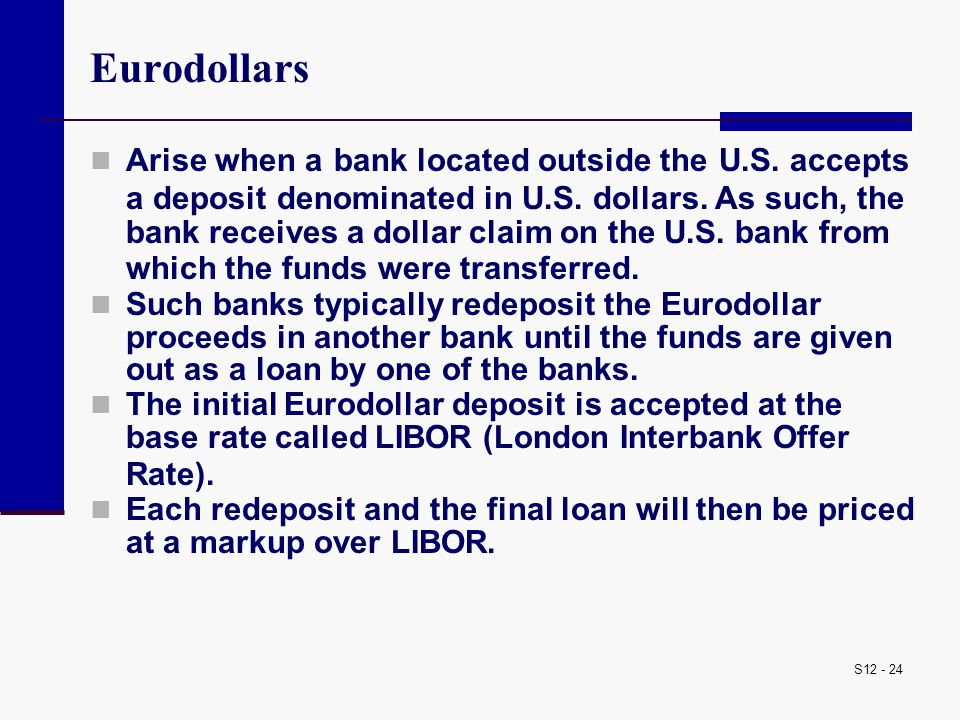 S12 - 24 Eurodollars Arise when a bank located outside the U.S. accepts a deposit denominated in U.S. dollars. As such, the bank receives a dollar cla