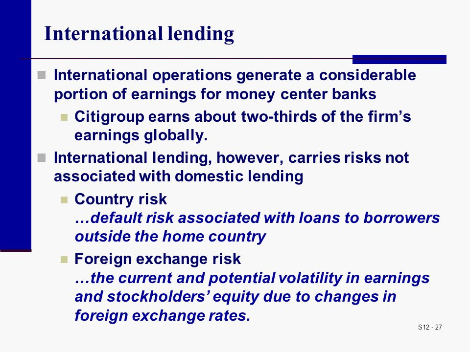 S12 - 27 International lending International operations generate a considerable portion of earnings for money center banks Citigroup earns about two-t